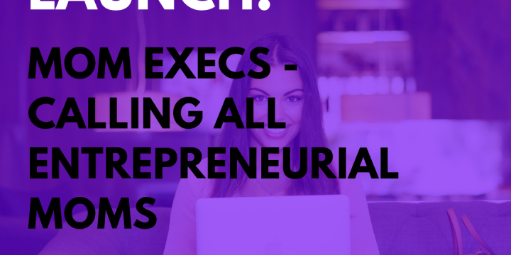 New Campaign: Mom Execs – Calling All Entrepreneurial Moms